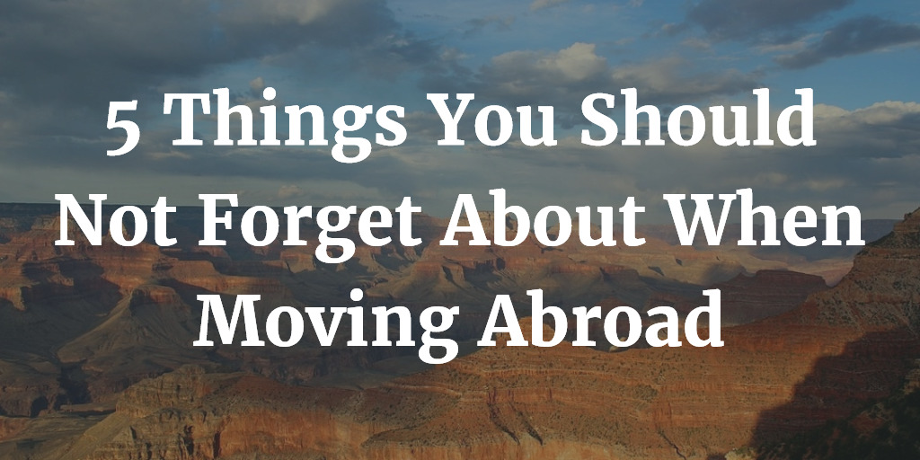 5 Things You Should Not Forget About When Moving Abroad